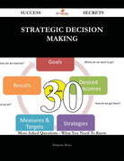 Strategic Decision Making 30 Success Secrets - 30 Most Asked Questions On Strategic Decision Making - What You Need To Know