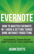 Evernote: How to Master Evernote in 1 Hour & Getting Things Done Without Forgetting. ( An Essential Underground Guide To GTD In 7 Days Revealed! )