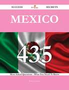 Mexico 435 Success Secrets - 435 Most Asked Questions On Mexico - What You Need To Know
