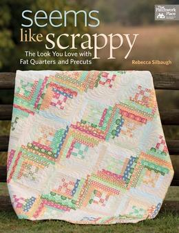 Seems Like Scrappy: The Look You Love with Fat Quarters and Precuts