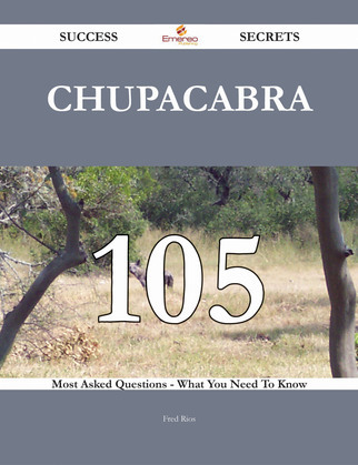 Chupacabra 105 Success Secrets - 105 Most Asked Questions On Chupacabra - What You Need To Know