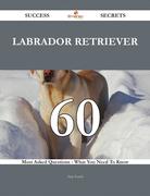 Labrador Retriever 60 Success Secrets - 60 Most Asked Questions On Labrador Retriever - What You Need To Know