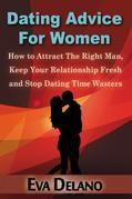 Dating Advice for Women: How to Attract the Right Man, Keep Your Relationship Fresh and Stop Dating Time Wasters