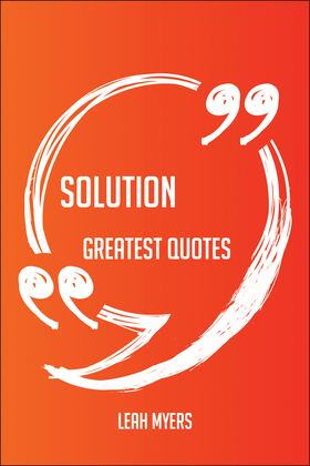 Solution Greatest Quotes - Quick, Short, Medium Or Long Quotes. Find The Perfect Solution Quotations For All Occasions - Spicing Up Letters, Speeches, And Everyday Conversations.