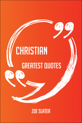 Christian Greatest Quotes - Quick, Short, Medium Or Long Quotes. Find The Perfect Christian Quotations For All Occasions - Spicing Up Letters, Speeches, And Everyday Conversations.