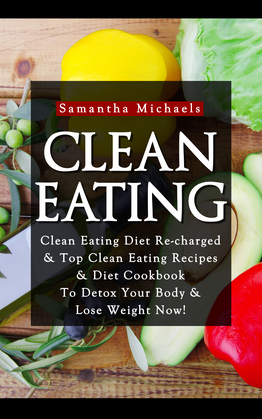 Clean Eating :Clean Eating Diet Re-charged: Top Clean Eating Recipes & Diet Cookbook To Detox Your Body & Lose Weight Now!