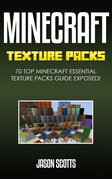 Minecraft Texture Packs: 70 Top Minecraft Essential Texture Packs Guide Exposed!