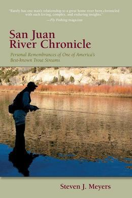 San Juan River Chronicle: Personal Remembrances of One of America's Premier Trout Streams