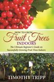 How to Grow Fruit Trees Indoors: The Ultimate Beginner's Guide on Successfully Growing Fruit Trees Indoors