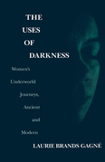 The Uses of Darkness: Women's Underworld Journeys, Ancient and Modern