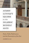 Arabic Literary Salons in the Islamic Middle Ages: Poetry, Public Performance, and the Presentation of the Past