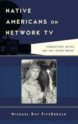 "Native Americans on Network TV: Stereotypes, Myths, and the ""Good Indian"""