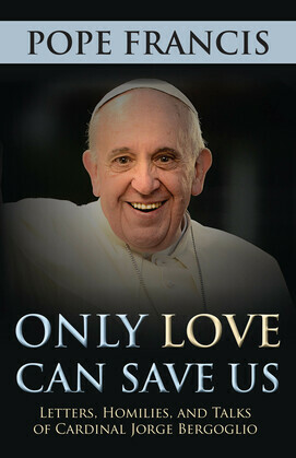 Only Love Can Save Us: Letters, Homilies, and Talks of Cardinal Jorge Bergoglio