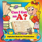 Can I Get an A? Alphabet Book for Preschoolers: Phonics for Kids Pre-K Edition