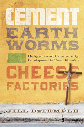 Cement, Earthworms, and Cheese Factories: Religion and Community Development in Rural Ecuador