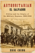 Authoritarian El Salvador: Politics and the Origins of the Military Regimes, 1880-1944