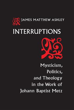 Interruptions: Mysticism, Politics, and Theology in the Work of Johann Baptist Metz