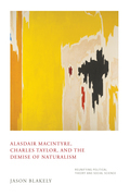 Alasdair MacIntyre, Charles Taylor, and the Demise of Naturalism: Reunifying Political Theory and Social Science