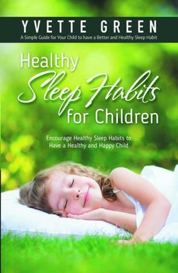 Healthy Sleep Habits for Children: Encourage Healthy Sleep Habits to Have a Healthy and Happy Child: A Simple Guide for Your Child to have a Better an