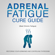 Adrenal Fatigue Cure Guide (Beat Chronic fatigue): Restoring your Hormones and Controling Thyroidism
