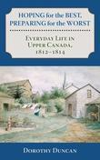 Hoping for the Best, Preparing for the Worst: Everyday Life in Upper Canada, 1812-1814