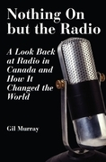 Nothing On But the Radio: A Look Back at Radio in Canada and How It Changed the World