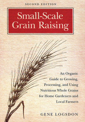 Small-Scale Grain Raising: An Organic Guide to Growing, Processing, and Using Nutritious Whole Grains for Home Gardeners and Local Farmers, 2nd Editio