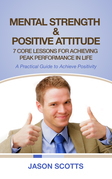 Mental Strength & Positive Attitude: 7 Core Lessons For Achieving Peak Performance In Life: A Practical Guide to Achieve Positivity