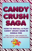 Candy Crush Saga: How to Install and Play Candy Crush Game in Kindle Fire : Tips, Tricks, and Cheats to Get on Top of the Leaderboard