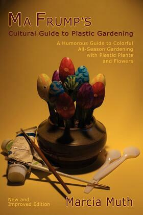 Ma Frump's Cultural Guide to Plastic Gardening: A Humorous Guide to Colorful All-Season Gardening with Plastic Plants and Flowers