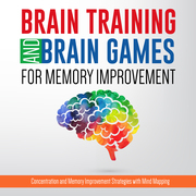 Brain Training And Brain Games for Memory Improvement: Concentration and Memory Improvement Strategies with Mind Mapping