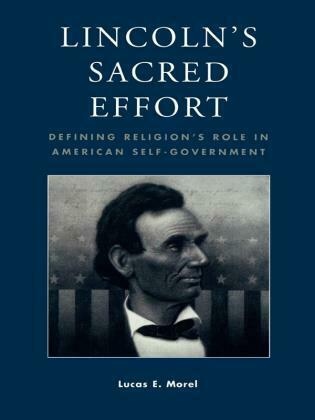 Lincoln's Sacred Effort: Defining Religion's Role in American Self-Government
