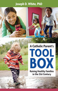 A Catholic Parent's Tool Box: Raising Healthy Families in the 21st Century