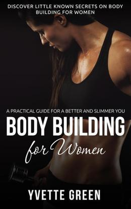 Body Building for Women : A Practical Guide For a Better and Slimmer You: Discover Little Known Secrets on Body Building for Women