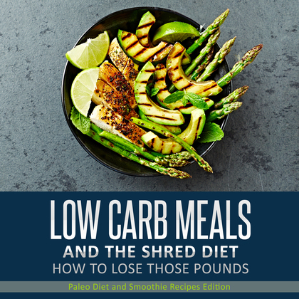Low Carb Meals And The Shred Diet How To Lose Those Pounds: Paleo Diet and Smoothie Recipes Edition