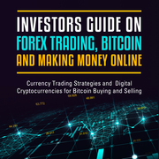 Investors Guide On Forex Trading, Bitcoin and Making Money Online: Currency Trading Strategies and  Digital Cryptocurrencies for Bitcoin Buying and Se