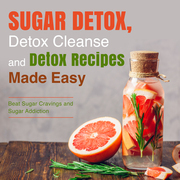 Sugar Detox, Detox Cleanse and Detox Recipes Made Easy: Beat Sugar Cravings and Sugar Addiction