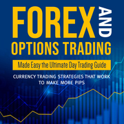 Forex and Options Trading Made Easy the Ultimate Day Trading Guide: Currency Trading Strategies that Work to Make More Pips
