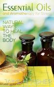 What Are Essential Oils and Aromatherapy?: Natural Ways to Heal the Body