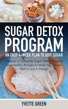 Sugar Detox Program: An Easy 4-Week Plan to Quit Sugar: Discover a Complete Sugar Detox Program and Healthy Recipes to Make You Fit and Well In Just 4