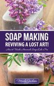 Soap Making: Reviving a Lost Art!: How to Make Homemade Soap like a Pro
