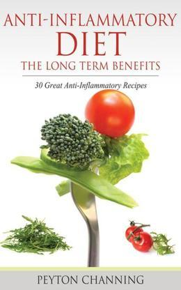 Anti- Inflammatory Diet: The Long Term Benefits: 30 Great Anti-Inflammatory Recipes