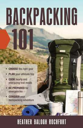 Backpacking 101: Choose the Right Gear, Plan Your Ultimate Trip, Cook Hearty and Energizing Trail Meals, Be Prepared for Emergencies, Conquer Your Bac