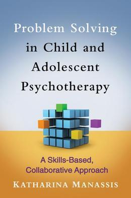 Problem Solving in Child and Adolescent Psychotherapy: A Skills-Based, Collaborative Approach