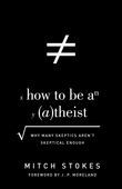 How to Be an Atheist (Foreword by J. P. Moreland)