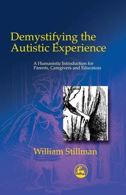 Demystifying the Autistic Experience: A Humanistic Introduction for Parents, Caregivers and Educators