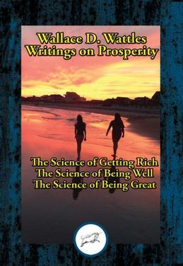 Wallace D. Wattles' Writings on Prosperity: The Science of Getting Rich; The Science of Being Well; The Science of Being Great