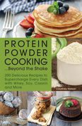Protein Powder Cooking...Beyond the Shake: 200 Delicious Recipes to Supercharge Every Dish with Whey, Soy, Casein and More