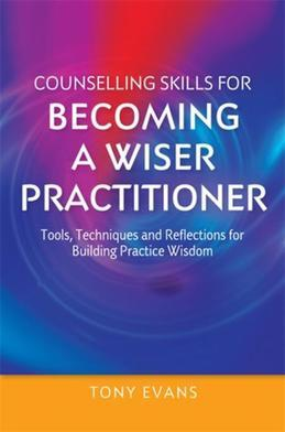 Counselling Skills for Becoming a Wiser Practitioner: Tools, Techniques and Reflections for Building Practice Wisdom
