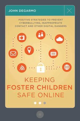 Keeping Foster Children Safe Online: Positive Strategies to Prevent Cyberbullying, Inappropriate Contact, and Other Digital Dangers